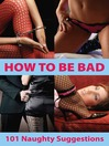 How to Be Bad (eBook): 101 Naughty Suggestions